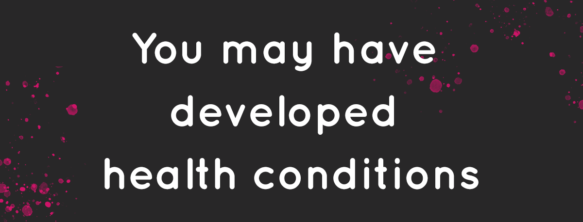 You may have developed health conditions